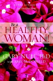 Be a Healthy Woman! ebook by Gary Null,Amy McDonald