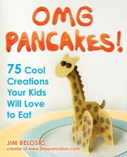 OMG Pancakes! - 75 Cool Creations Your Kids Will Love to Eat ebook by Jim Belosic