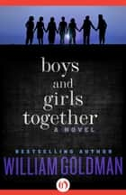 Boys and Girls Together ebook by William Goldman