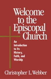 Welcome to the Episcopal Church - An Introduction to Its History, Faith, and Worship ebook by Christopher L. Webber, Frank T. Griswold