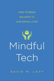 Mindful Tech - How to Bring Balance to Our Digital Lives ebook by David M. Levy