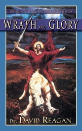 Wrath and Glory - Unveiling the Majestic Book of Revelation ebook by Dr. David Reagan