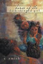 Dance of the Dark Skinned Girl eBook by C Smith