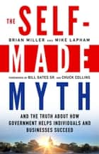 The Self-Made Myth - And the Truth about How Government Helps Individuals and Businesses Succeed ebook by Brian Miller, Mike Lapham