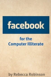 Facebook for the Computer Illiterate: An Absolute Beginners Guide to Mastering Facebook ebook by Rebecca Robinson