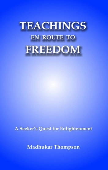 Teachings En Route to Freedom: A seeker's quest for Enlightenment - Enlightenment Series, #5 ebook by Madhukar Thompson
