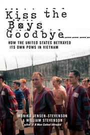 Kiss the Boys Goodbye - How the United States Betrayed Its Own POWs in Vietnam ebook by Monika Jensen-Stevenson,William Stevenson