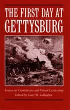The First Day at Gettysburg ebook by Gary W. Gallagher Ed.