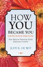 How You Became You (and Why You Do the Things You Do) - How Abusive Parenting Styles Debilitate Children ebook by Judy R. De Wit