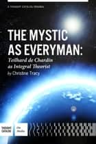 The Mystic As Everyman, Teilhard de Chardin as Integral Theorist ebook by Christine M. Tracy