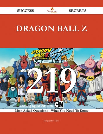 Dragon Ball Z 219 Success Secrets - 219 Most Asked Questions On Dragon Ball Z - What You Need To Know ebook by Jacqueline Yates