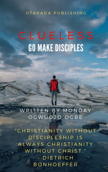 Clueless - Go and Make Disciples ebook by Monday Ogwuojo Ogbe