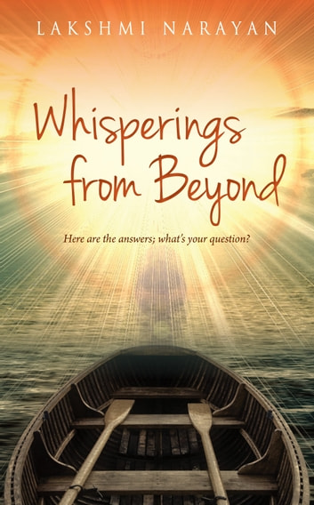 Whisperings from Beyond - Here Are the Answers; What's Your Question? eBook by Lakshmi Narayan