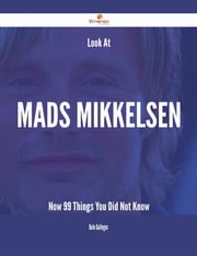 Look At Mads Mikkelsen Now - 99 Things You Did Not Know ebook by Dale Gallegos