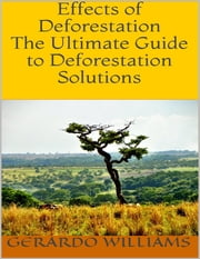 Effects of Deforestation: The Ultimate Guide to Deforestation Solutions ebook by Gerardo Williams