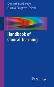 Handbook of Clinical Teaching ebook by Somnath Mookherjee,Ellen M. Cosgrove