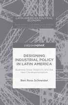 Designing Industrial Policy in Latin America: Business-State Relations and the New Developmentalism ebook by B. Schneider