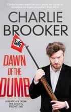 Dawn of the Dumb ebook by Charlie Brooker