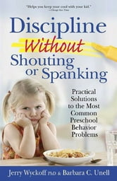 Discipline Without Shouting or Spanking - Practical Solutions to the Most Common Preschool Behavior Problems ebook by Barbara C. Unell,Jerry Wyckoff, PhD