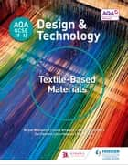 AQA GCSE (9-1) Design and Technology: Textile-Based Materials ebook by Bryan Williams, Louise Attwood, Pauline Treuherz