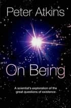 On Being - A scientist's exploration of the great questions of existence ebook by Peter Atkins