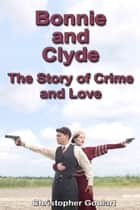 Bonnie and Clyde: The Story of Crime and Love ebook by Christopher Goulart