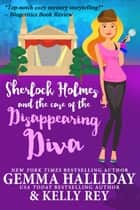Sherlock Holmes and the Case of the Disappearing Diva ebook by Gemma Halliday, Kelly Rey