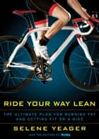 Ride Your Way Lean: The Ultimate Plan for Burning Fat and Getting Fit on a Bike ebook by Selene Yeager