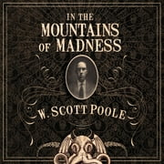 In the Mountains of Madness - The Life, Death, and Extraordinary Afterlife of H.P. Lovecraft audiobook by W. Scott Poole
