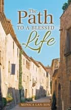The Path to a Blessed Life ebook by Monica Lan-Son