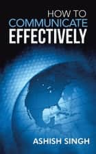 How to Communicate Effectively ebook by ASHISH SINGH
