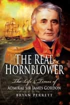 The Real Hornblower - The Life and Times of Admiral Sir James Gordon ebook by Bryan Perrett