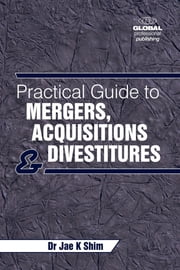 Practical Guide to Mergers, Acquisitions and Divestments ebook by Dr Dr. Jae K. Shim, mba, phd