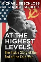 At the Highest Levels - The Inside Story of the End of the Cold War ebook by Michael Beschloss, Strobe Talbott