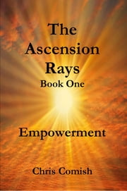 The Ascension Rays, Book One: Empowerment ebook by Chris Comish