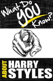 What Do You Know About Harry Styles? - The Unauthorized Trivia Quiz Game Book About Harry Style Facts - The Unauthorized Trivia Quiz Game Book About Harry Style Facts ebook by T.K. Parker