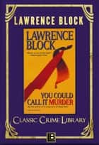 You Could Call It Murder - The Classic Crime Library, #12 ebook by Lawrence Block