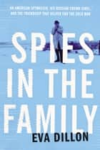 Spies in the Family - An American Spymaster, His Russian Crown Jewel, and the Friendship That Helped End the Cold War eBook par Eva Dillon