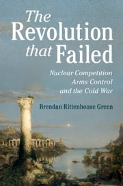 The Revolution that Failed - Nuclear Competition, Arms Control, and the Cold War ebook by Brendan Rittenhouse Green