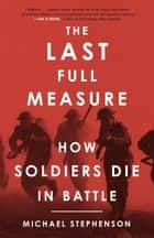 The Last Full Measure - How Soldiers Die in Battle ebook by Michael Stephenson