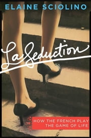 La Seduction - How the French Play the Game of Life ebook by Elaine Sciolino