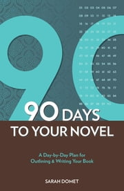 90 Days to Your Novel: A Day-by-Day Plan for Outlining & Writing Your Book - A Day-by-Day Plan for Outlining & Writing Your Book ebook by Sarah Domet