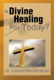 Is Divine Healing For Today? ebook by Leland McClanahan