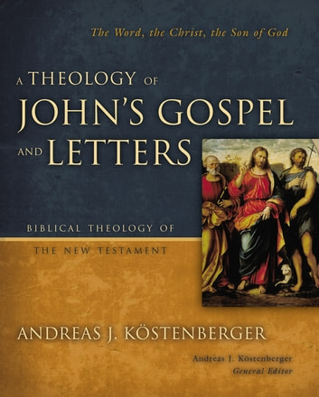 A Theology of John's Gospel and Letters - The Word, the Christ, the Son of God ebook by Andreas J. Kostenberger,Andreas J. Kostenberger