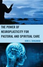 The Power of Neuroplasticity for Pastoral and Spiritual Care ebook by Kirk A. Bingaman