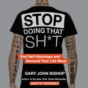Stop Doing That Sh*t - End Self-Sabotage and Demand Your Life Back audiobook by Gary John Bishop