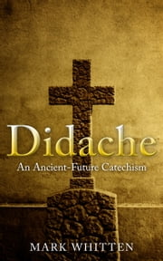 Didache: An Ancient-Future Catechism ebook by Mark Whitten