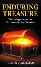 Enduring Treasure - The Lasting Value of the Old Testament for Christians ebook by Pieter J Lalleman