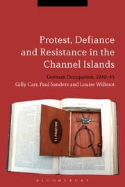 Protest, Defiance and Resistance in the Channel Islands - German Occupation, 1940-45 ebook by Dr Gilly Carr, Professor Paul Sanders, Dr Louise Willmot