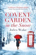 Covent Garden in the Snow: The most gorgeous and heartwarming Christmas romance of the year! ebook by Jules Wake
